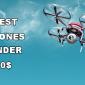 Best Drones Under 50 Dollars